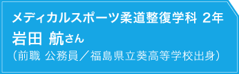 メディカルスポーツ柔道整復学科 2年 岩田 航さん(前職 公務員/福島県立葵高等学校出身)