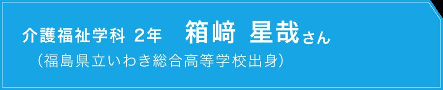 介護福祉学科 2年 箱﨑 星哉さん福島県立いわき総合高等学校出身)